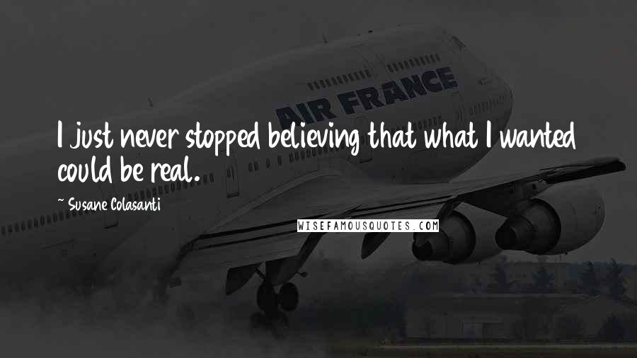 Susane Colasanti quotes: I just never stopped believing that what I wanted could be real.