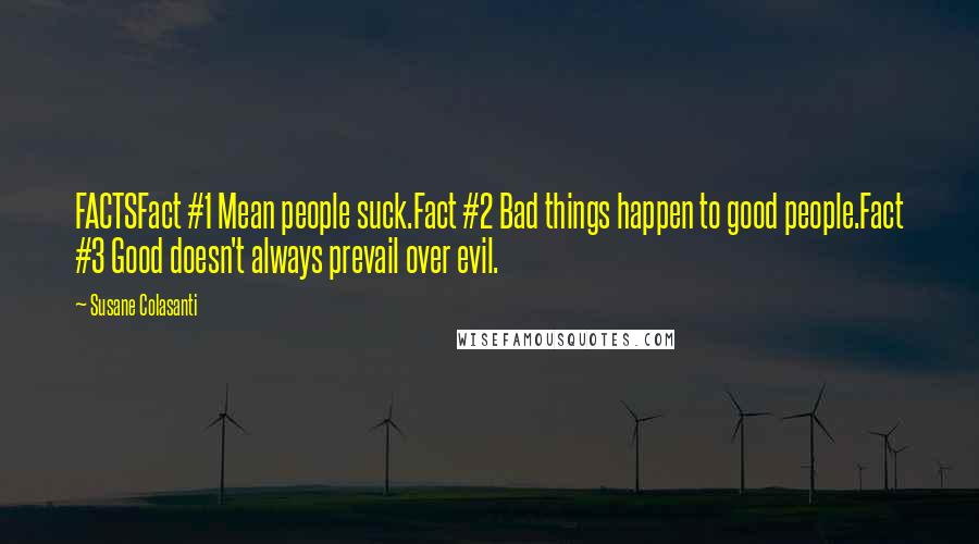 Susane Colasanti quotes: FACTSFact #1 Mean people suck.Fact #2 Bad things happen to good people.Fact #3 Good doesn't always prevail over evil.