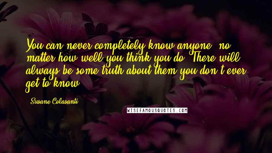 Susane Colasanti quotes: You can never completely know anyone, no matter how well you think you do. There will always be some truth about them you don't ever get to know.