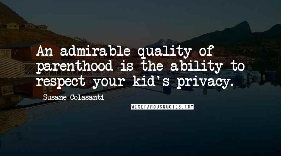 Susane Colasanti quotes: An admirable quality of parenthood is the ability to respect your kid's privacy.