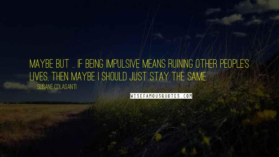 Susane Colasanti quotes: Maybe but ... if being impulsive means ruining other people's lives, then maybe I should just stay the same.