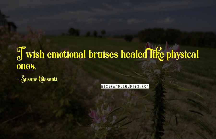 Susane Colasanti quotes: I wish emotional bruises healed like physical ones.