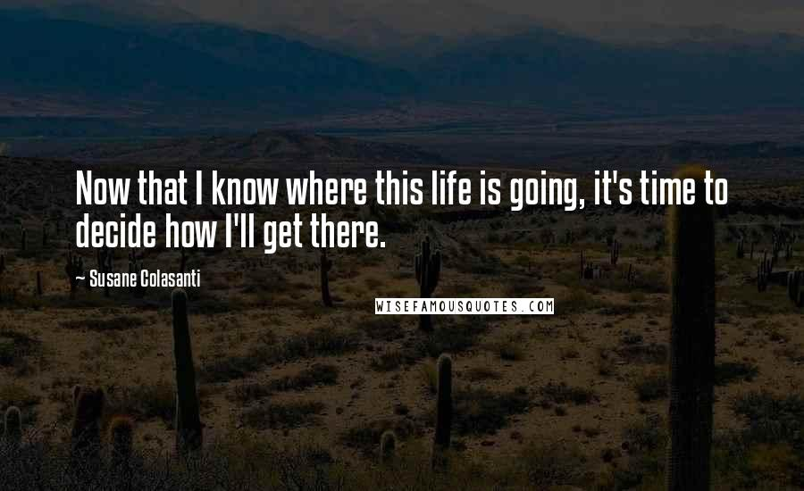 Susane Colasanti quotes: Now that I know where this life is going, it's time to decide how I'll get there.