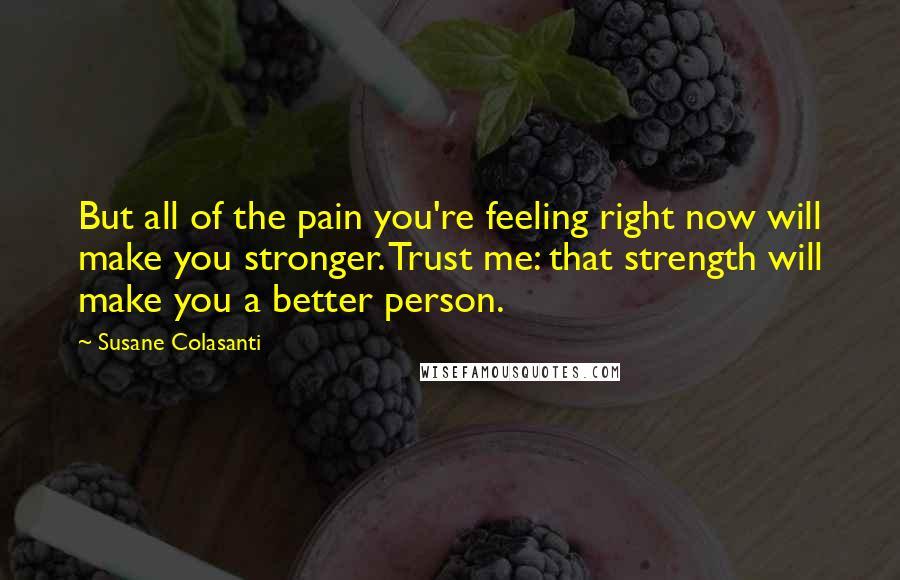 Susane Colasanti quotes: But all of the pain you're feeling right now will make you stronger. Trust me: that strength will make you a better person.