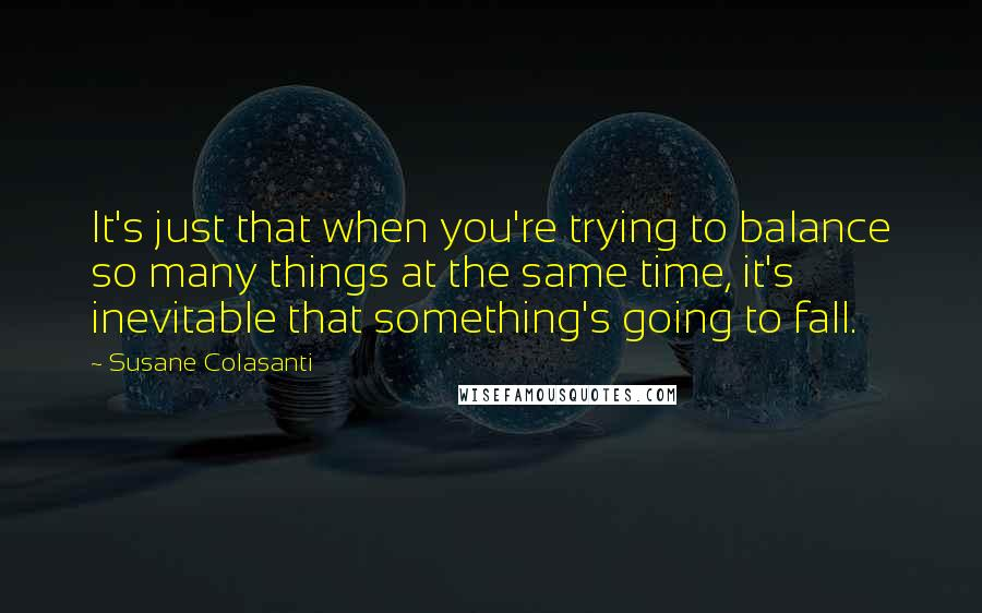 Susane Colasanti quotes: It's just that when you're trying to balance so many things at the same time, it's inevitable that something's going to fall.