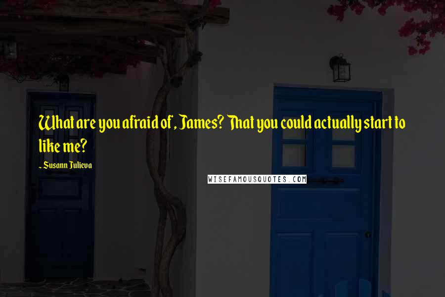 Susann Julieva quotes: What are you afraid of, James? That you could actually start to like me?