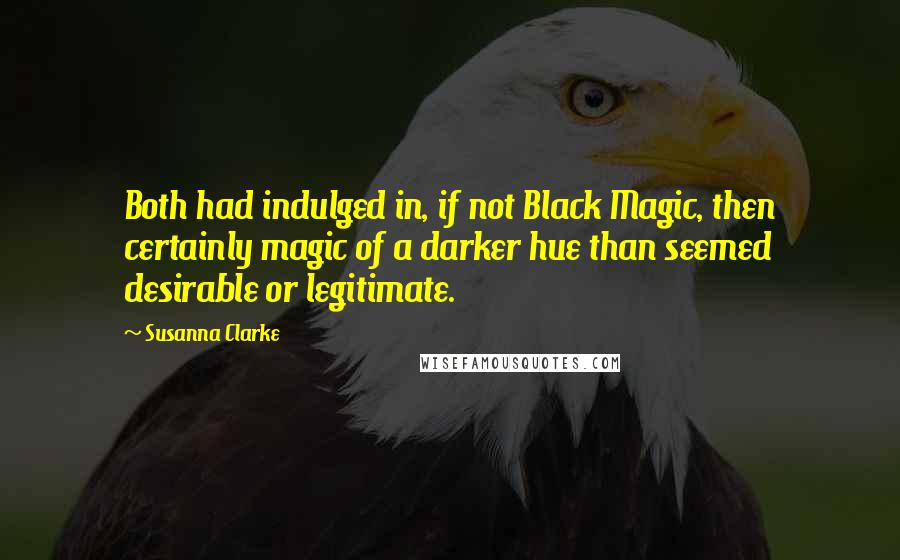 Susanna Clarke quotes: Both had indulged in, if not Black Magic, then certainly magic of a darker hue than seemed desirable or legitimate.