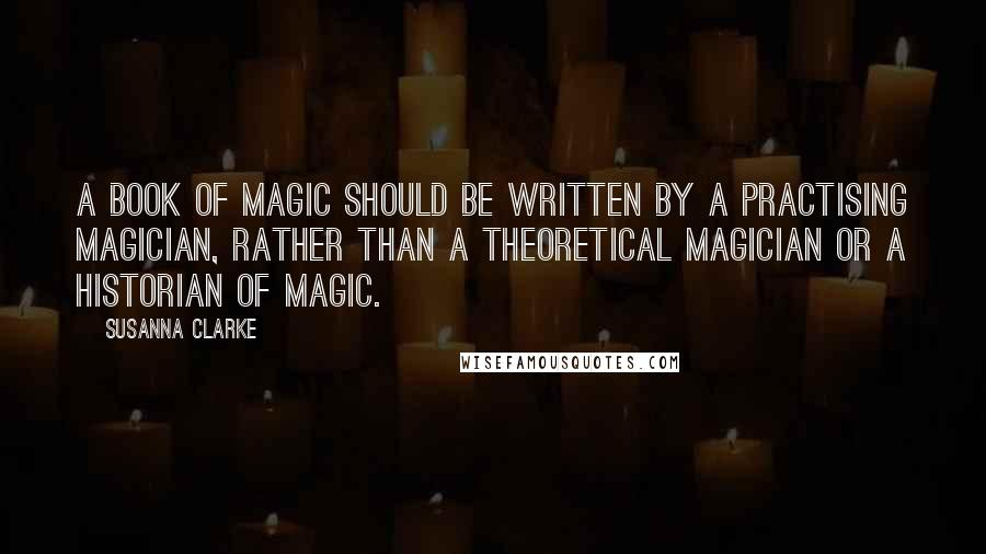 Susanna Clarke quotes: a book of magic should be written by a practising magician, rather than a theoretical magician or a historian of magic.