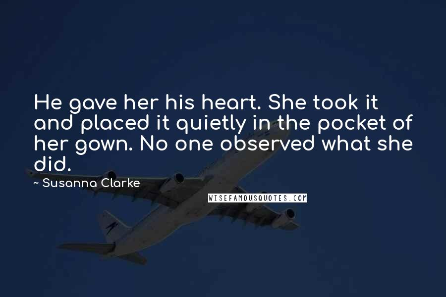 Susanna Clarke quotes: He gave her his heart. She took it and placed it quietly in the pocket of her gown. No one observed what she did.