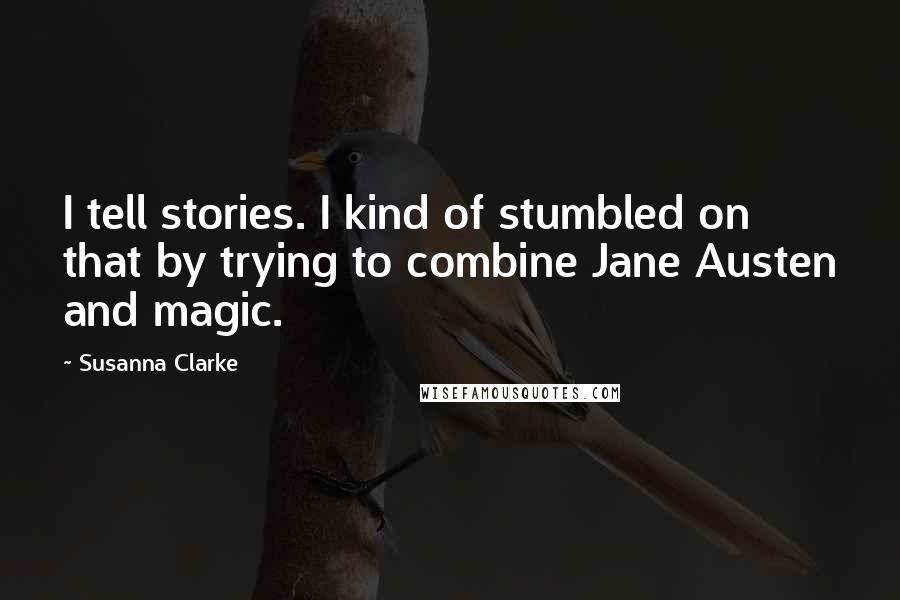 Susanna Clarke quotes: I tell stories. I kind of stumbled on that by trying to combine Jane Austen and magic.
