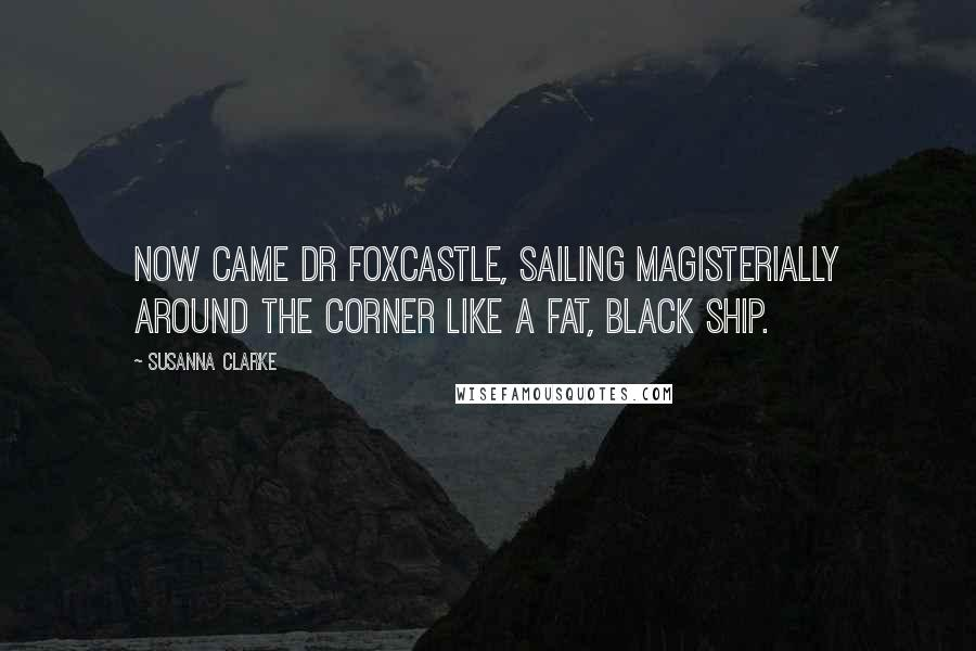 Susanna Clarke quotes: Now came Dr Foxcastle, sailing magisterially around the corner like a fat, black ship.