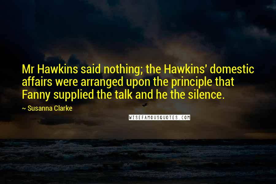 Susanna Clarke quotes: Mr Hawkins said nothing; the Hawkins' domestic affairs were arranged upon the principle that Fanny supplied the talk and he the silence.