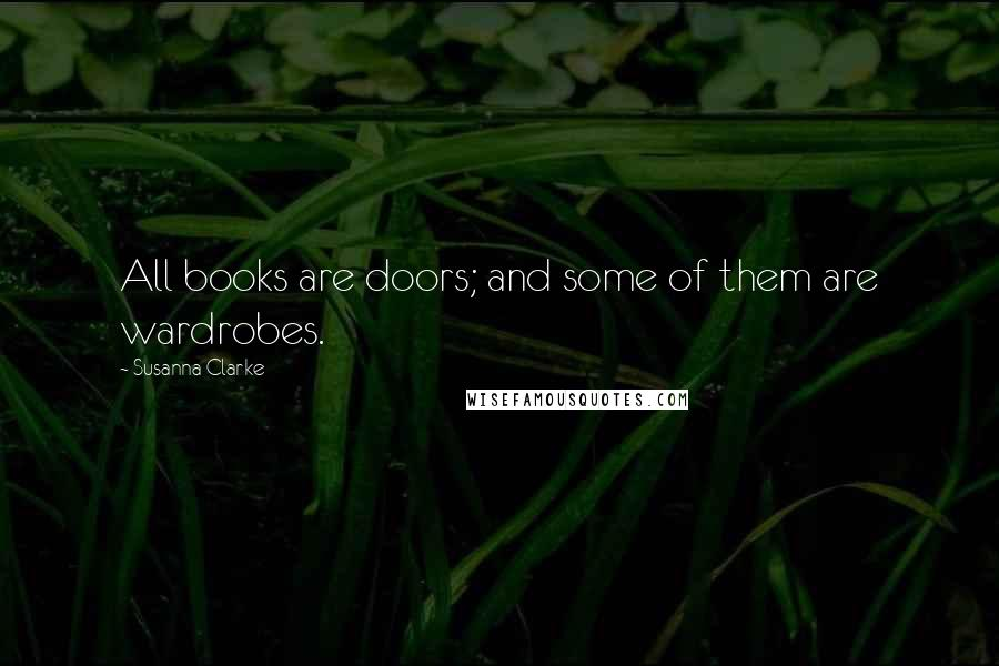 Susanna Clarke quotes: All books are doors; and some of them are wardrobes.