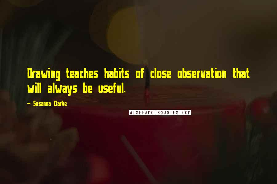 Susanna Clarke quotes: Drawing teaches habits of close observation that will always be useful.