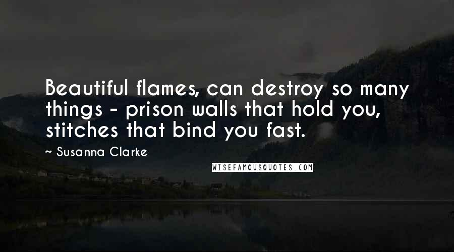 Susanna Clarke quotes: Beautiful flames, can destroy so many things - prison walls that hold you, stitches that bind you fast.