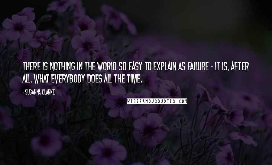 Susanna Clarke quotes: There is nothing in the world so easy to explain as failure - it is, after all, what everybody does all the time.