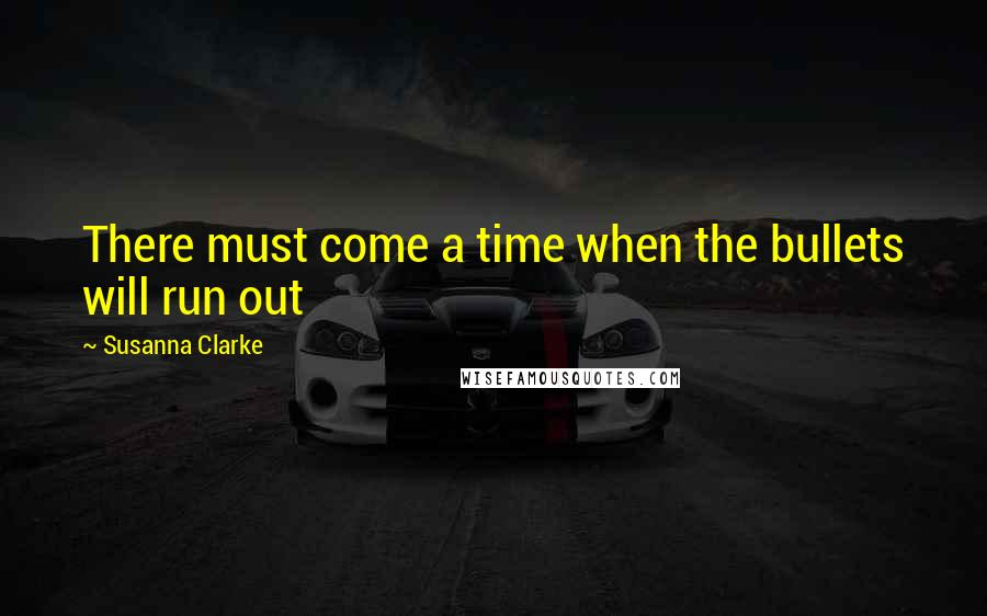 Susanna Clarke quotes: There must come a time when the bullets will run out