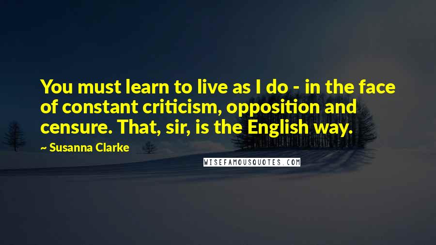 Susanna Clarke quotes: You must learn to live as I do - in the face of constant criticism, opposition and censure. That, sir, is the English way.