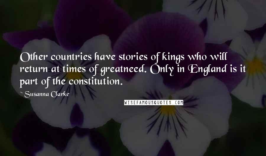 Susanna Clarke quotes: Other countries have stories of kings who will return at times of greatneed. Only in England is it part of the constitution.