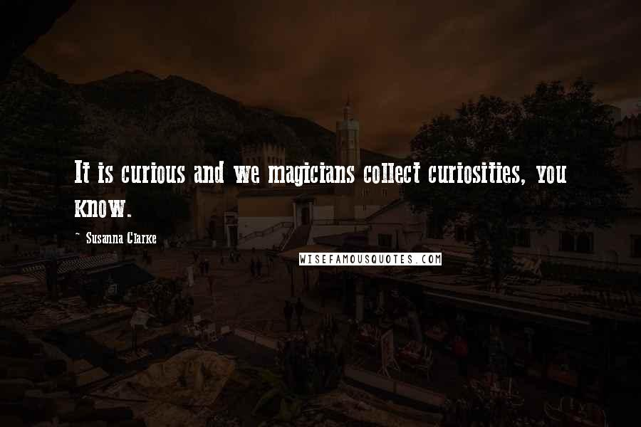 Susanna Clarke quotes: It is curious and we magicians collect curiosities, you know.