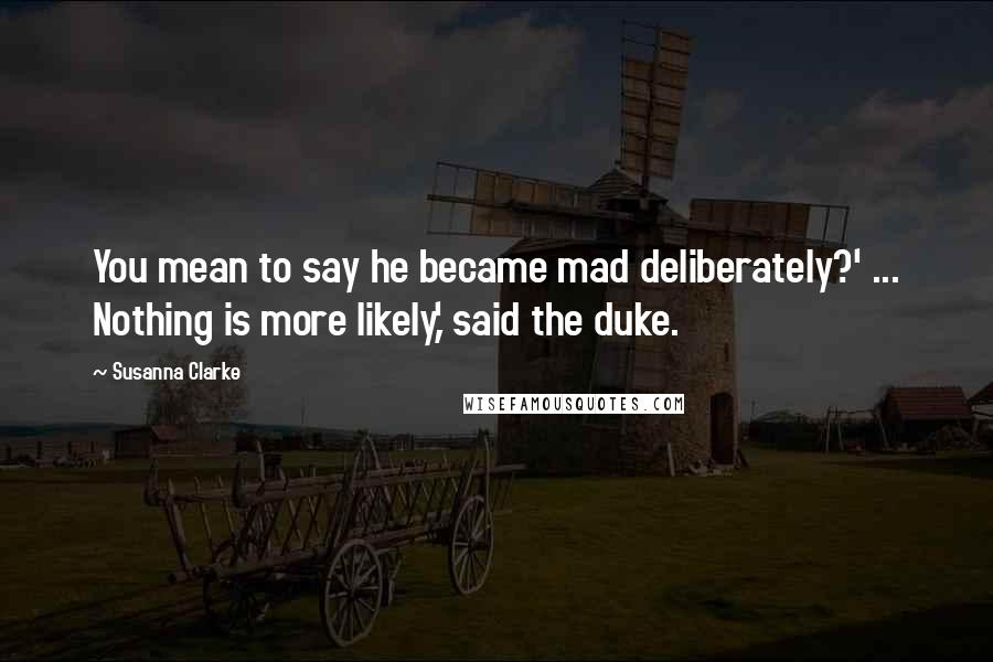 Susanna Clarke quotes: You mean to say he became mad deliberately?' ... Nothing is more likely,' said the duke.