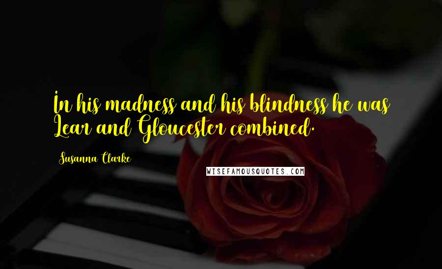 Susanna Clarke quotes: In his madness and his blindness he was Lear and Gloucester combined.