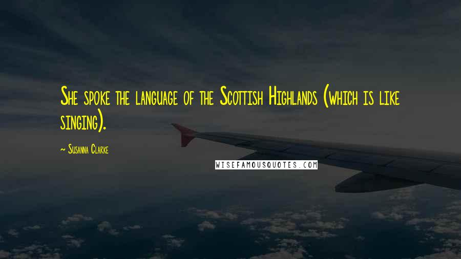 Susanna Clarke quotes: She spoke the language of the Scottish Highlands (which is like singing).