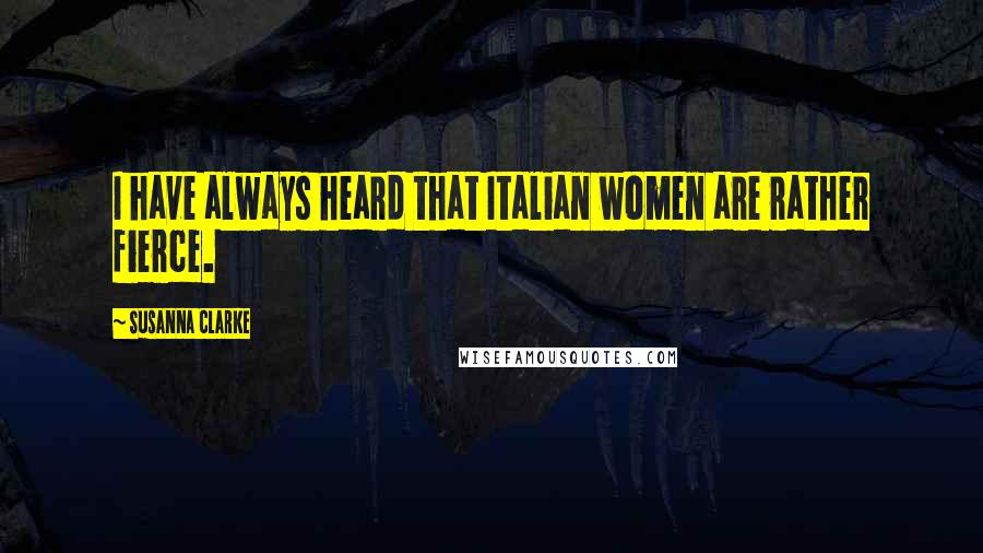 Susanna Clarke quotes: I have always heard that Italian women are rather fierce.