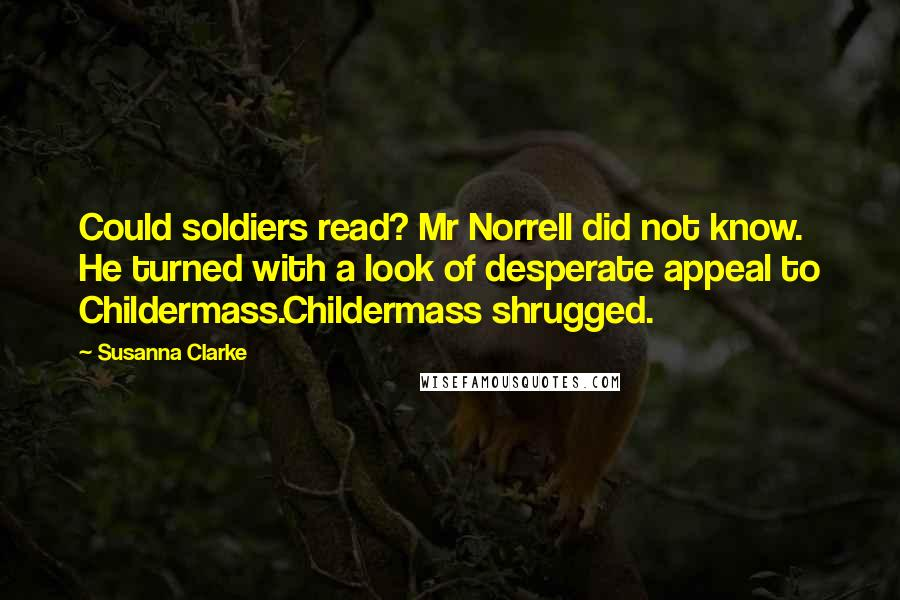 Susanna Clarke quotes: Could soldiers read? Mr Norrell did not know. He turned with a look of desperate appeal to Childermass.Childermass shrugged.