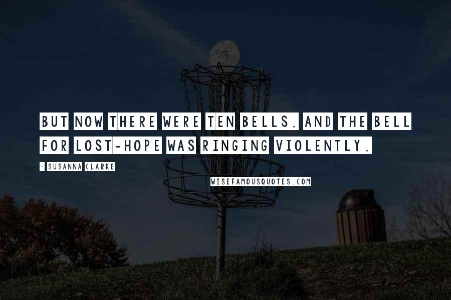 Susanna Clarke quotes: But now there were ten bells. And the bell for Lost-Hope was ringing violently.