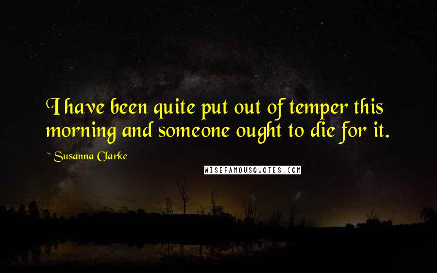 Susanna Clarke quotes: I have been quite put out of temper this morning and someone ought to die for it.