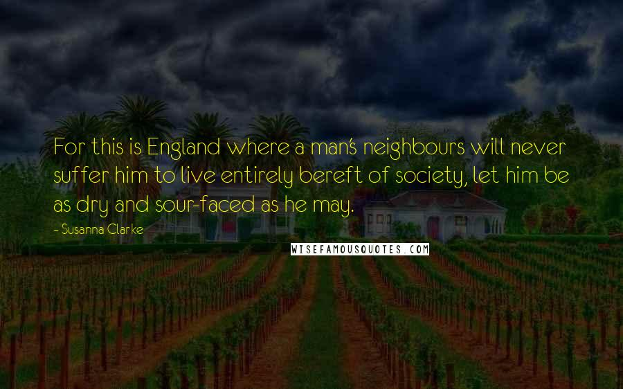 Susanna Clarke quotes: For this is England where a man's neighbours will never suffer him to live entirely bereft of society, let him be as dry and sour-faced as he may.