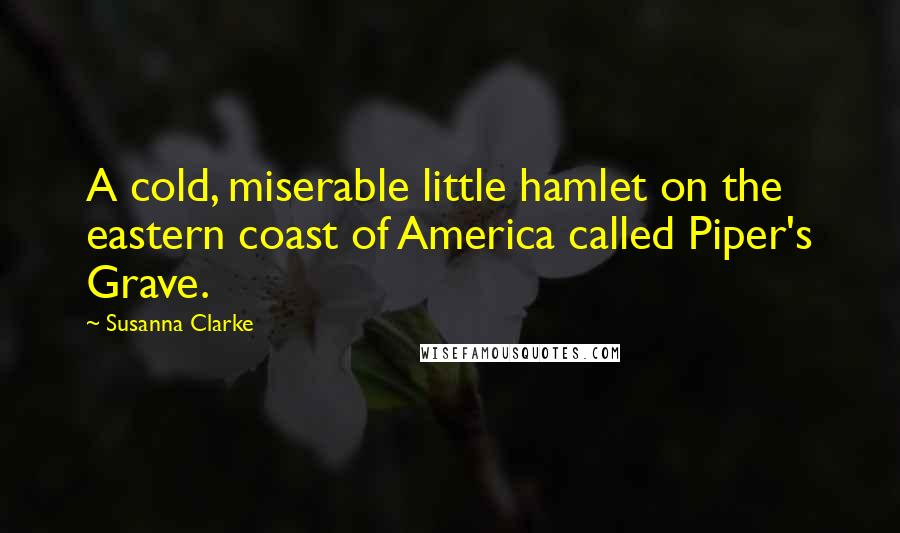 Susanna Clarke quotes: A cold, miserable little hamlet on the eastern coast of America called Piper's Grave.