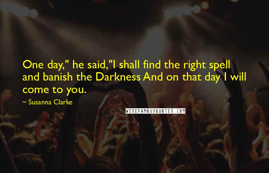 "Susanna Clarke quotes: One day,"" he said,""I shall find the right spell and banish the Darkness And on that day I will come to you."