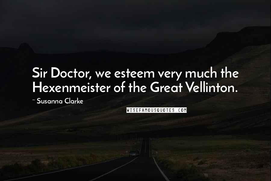 Susanna Clarke quotes: Sir Doctor, we esteem very much the Hexenmeister of the Great Vellinton.