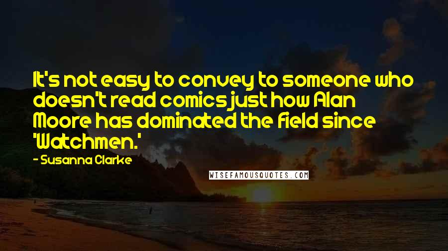 Susanna Clarke quotes: It's not easy to convey to someone who doesn't read comics just how Alan Moore has dominated the field since 'Watchmen.'