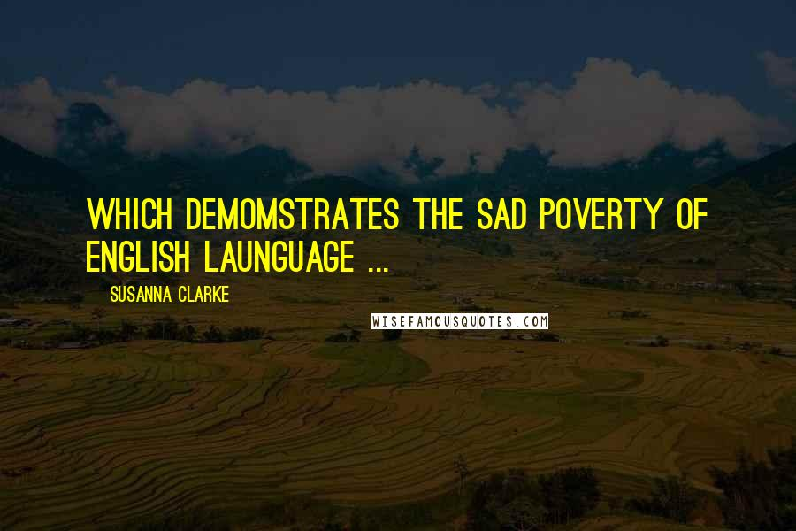 Susanna Clarke quotes: Which demomstrates the sad poverty of English launguage ...