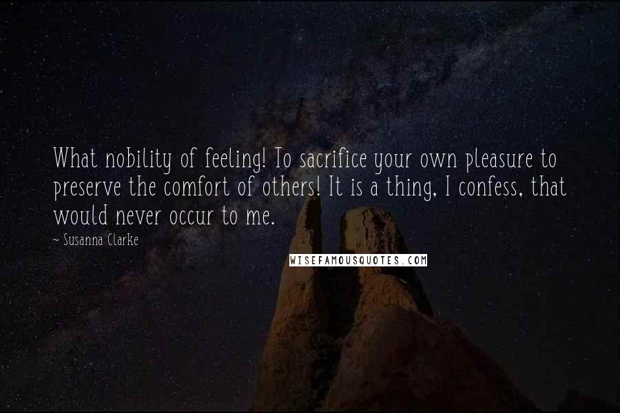 Susanna Clarke quotes: What nobility of feeling! To sacrifice your own pleasure to preserve the comfort of others! It is a thing, I confess, that would never occur to me.