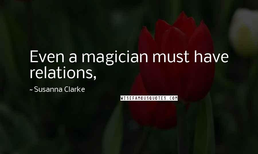 Susanna Clarke quotes: Even a magician must have relations,