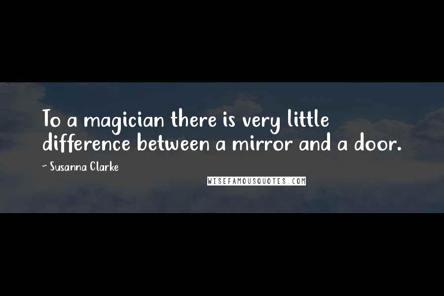 Susanna Clarke quotes: To a magician there is very little difference between a mirror and a door.