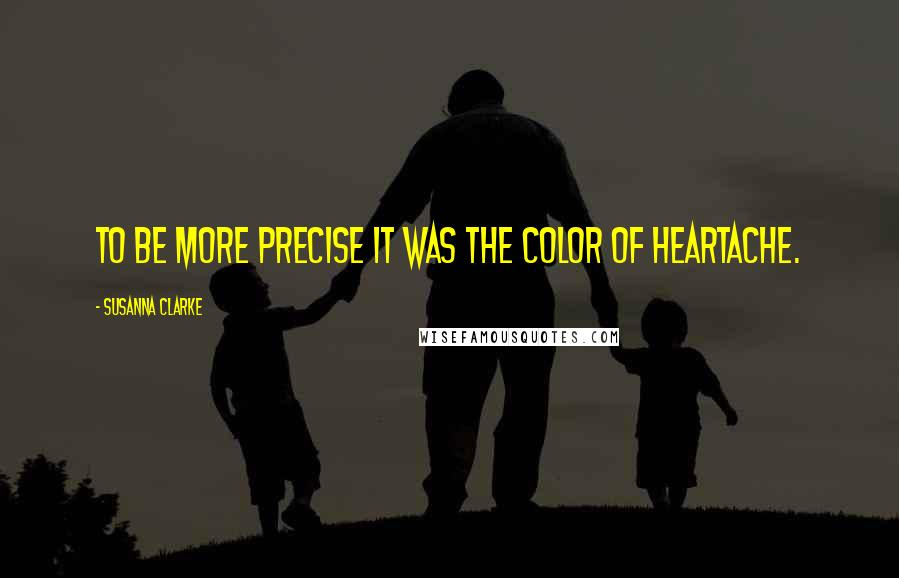 Susanna Clarke quotes: To be more precise it was the color of heartache.