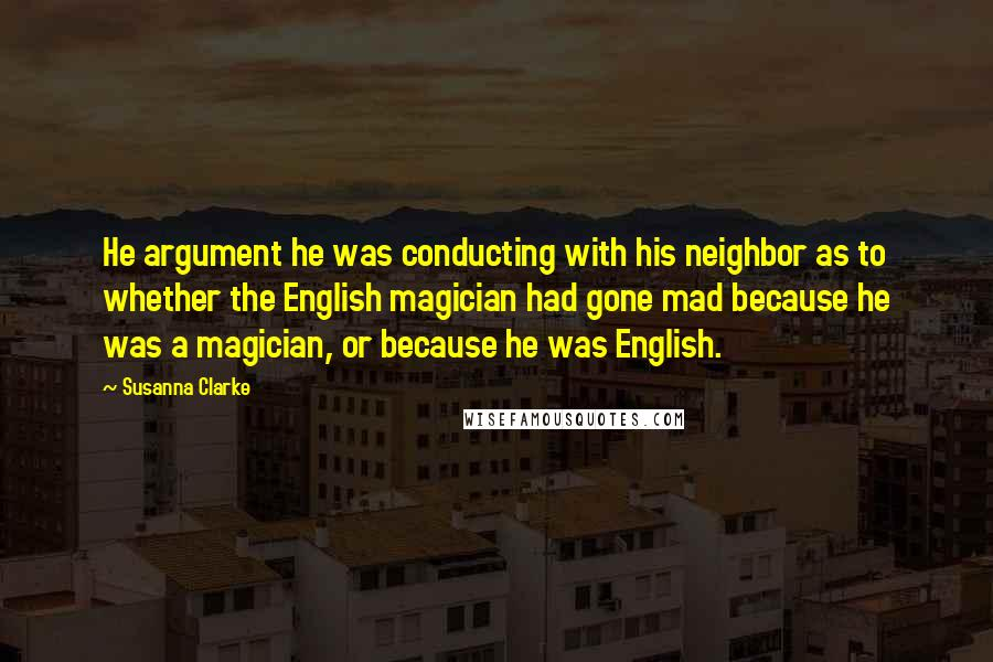 Susanna Clarke quotes: He argument he was conducting with his neighbor as to whether the English magician had gone mad because he was a magician, or because he was English.