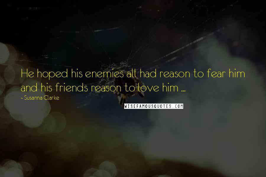 Susanna Clarke quotes: He hoped his enemies all had reason to fear him and his friends reason to love him ...