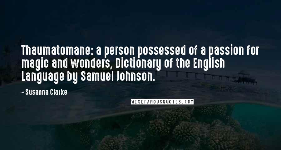 Susanna Clarke quotes: Thaumatomane: a person possessed of a passion for magic and wonders, Dictionary of the English Language by Samuel Johnson.