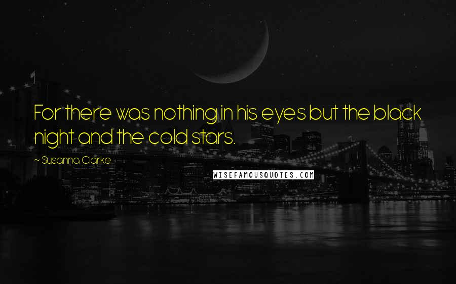 Susanna Clarke quotes: For there was nothing in his eyes but the black night and the cold stars.