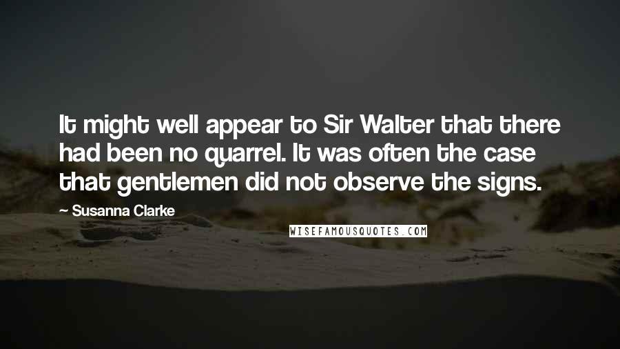 Susanna Clarke quotes: It might well appear to Sir Walter that there had been no quarrel. It was often the case that gentlemen did not observe the signs.
