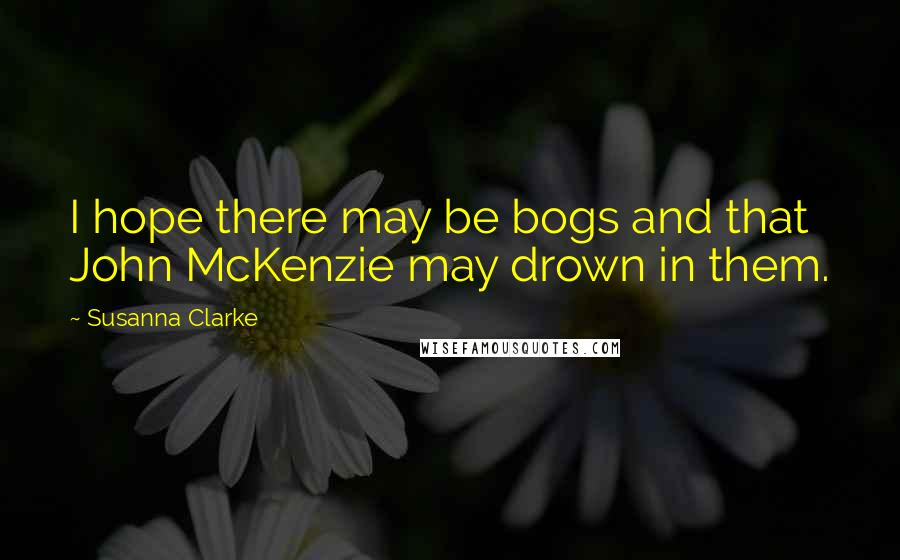 Susanna Clarke quotes: I hope there may be bogs and that John McKenzie may drown in them.
