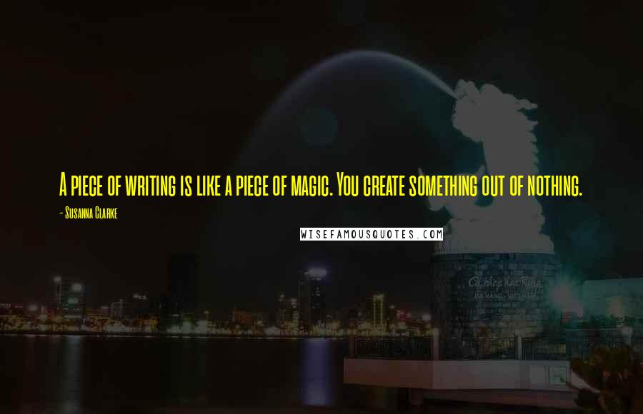 Susanna Clarke quotes: A piece of writing is like a piece of magic. You create something out of nothing.