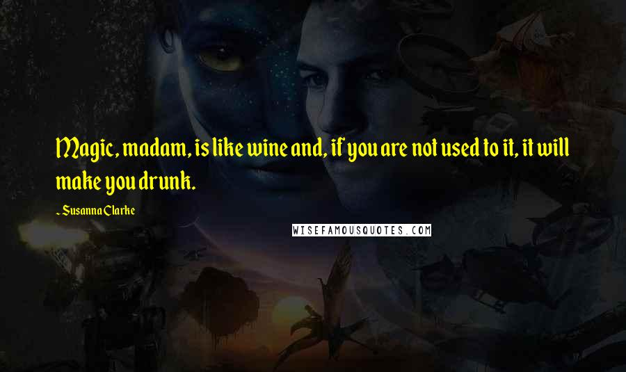 Susanna Clarke quotes: Magic, madam, is like wine and, if you are not used to it, it will make you drunk.