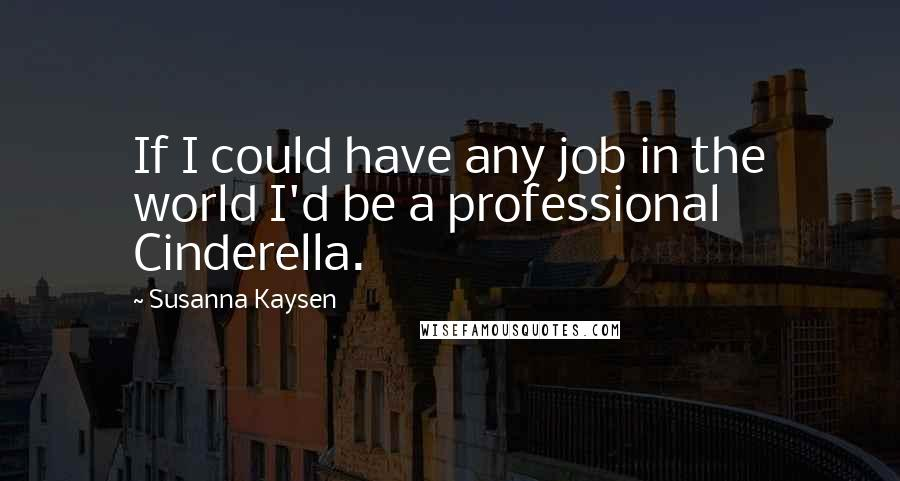 Susanna Kaysen quotes: If I could have any job in the world I'd be a professional Cinderella.